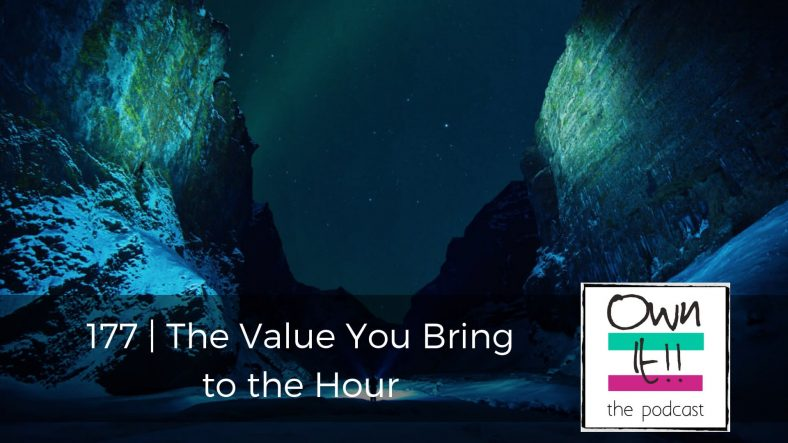 Own It! 177 | The Value You Bring to the Hour