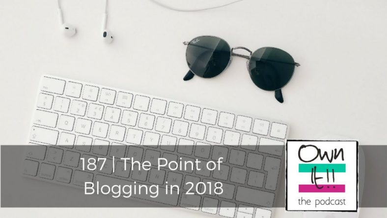 Own It! 187 | The Point of Blogging in 2018