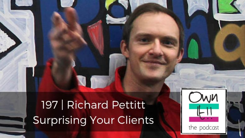 Own It! 197 | Richard Pettitt: Surprising Your Clients