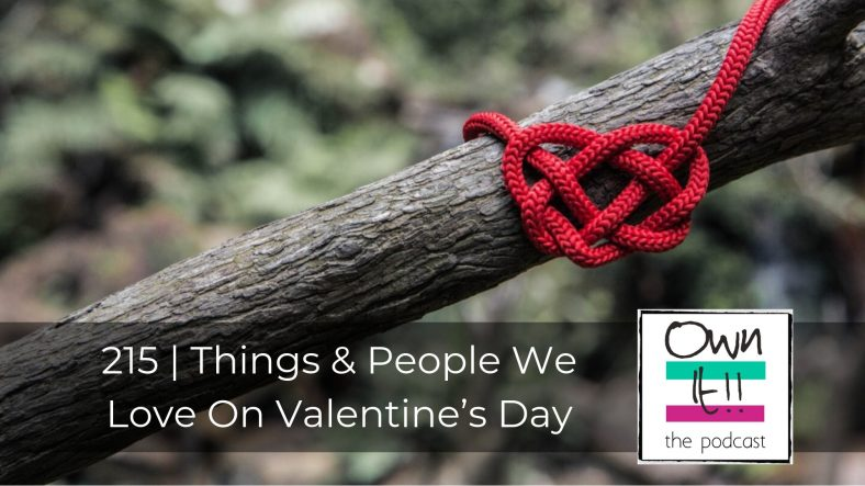 Own It! 215 – Things & People We Love on Valentine's Day