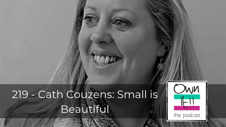 Own it! 219 – Guest Cath Couzens: Small is Beautiful