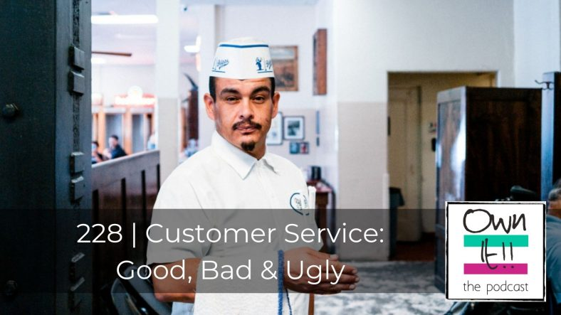 Own It! #228 – Customer Service: Good, Bad & Ugly