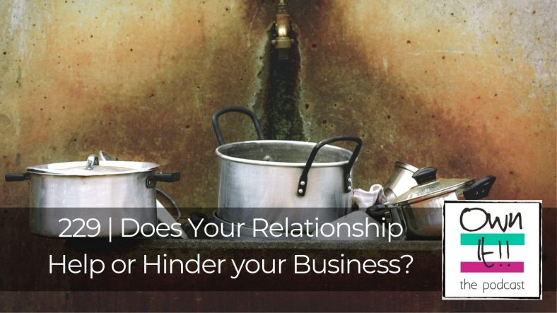 Own It! #229 – Does Your Relationship Help or Hinder your Business?