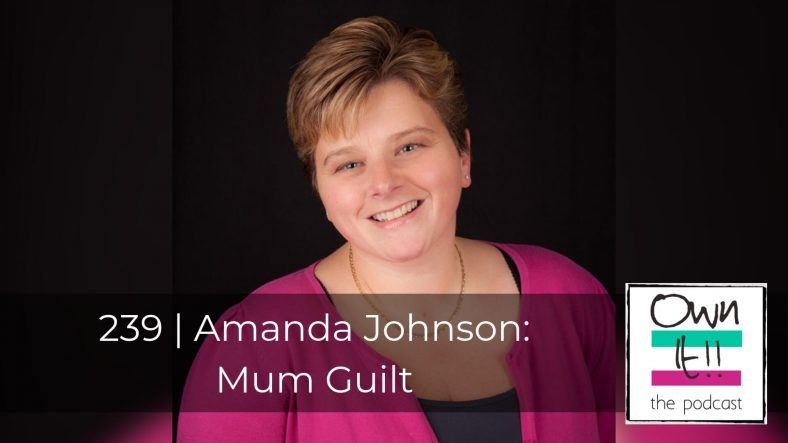 Own It! 239 | Amanda Johnson: Mum Guilt