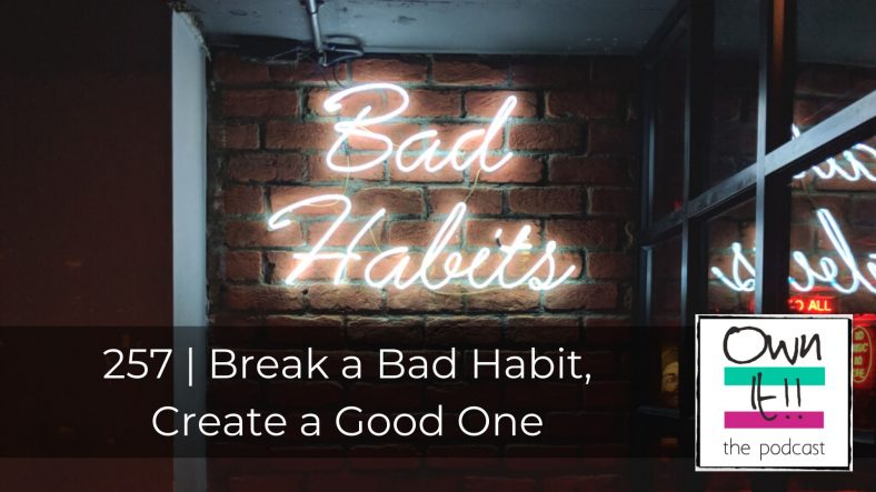 257 | Break a Bad Habit, Create a Good One
